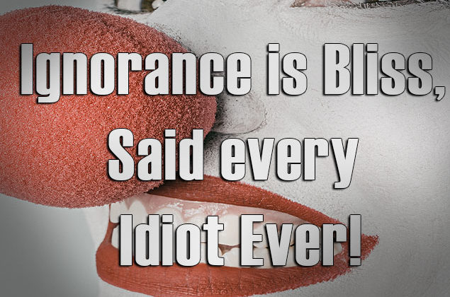 Ignorance is Bliss, Said Every Idiot Ever!